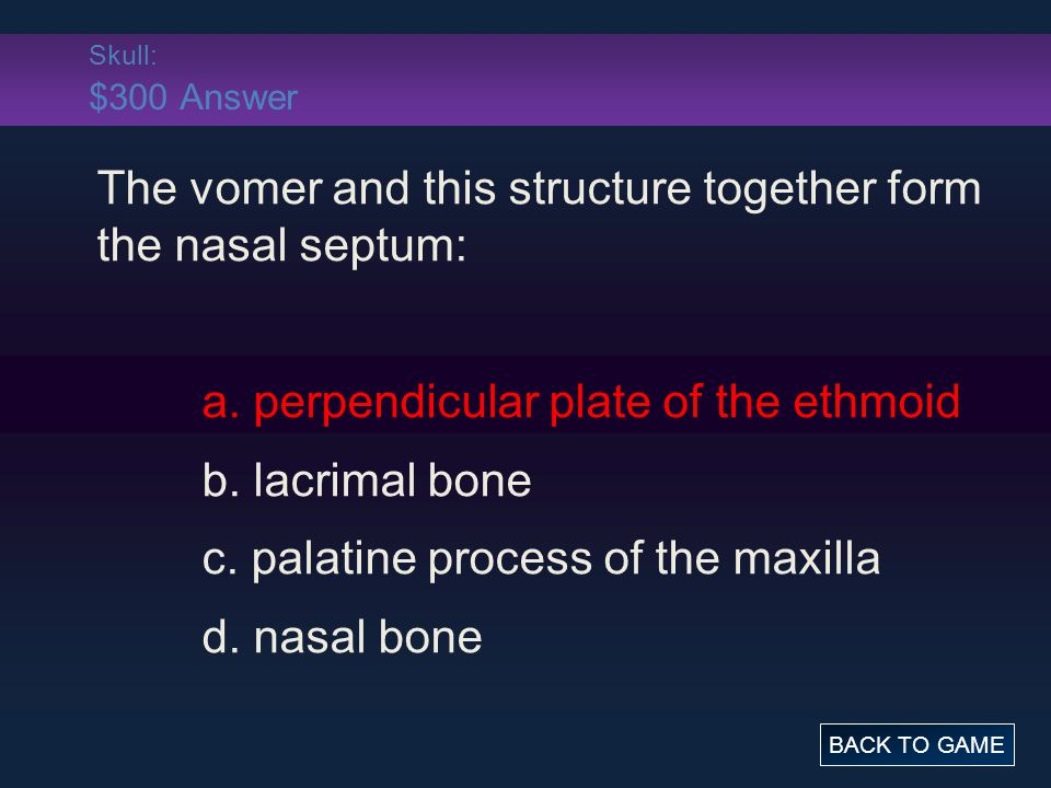Skull: $300 Answer The vomer and this structure together form the nasal septum: a.