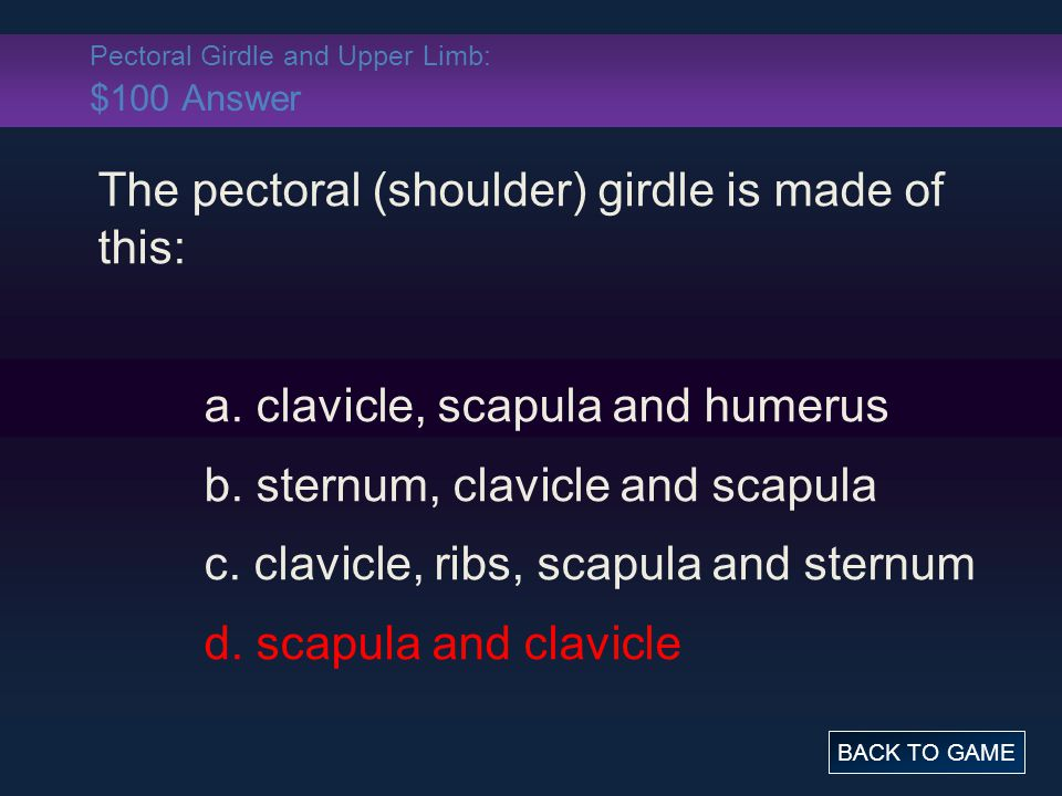 Pectoral Girdle and Upper Limb: $100 Answer The pectoral (shoulder) girdle is made of this: a.