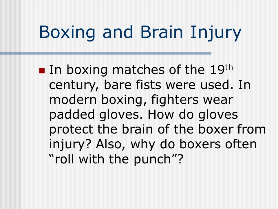 Boxing and Brain Injury In boxing matches of the 19 th century, bare fists were used. In modern boxing, fighters wear padded gloves. How do gloves pro