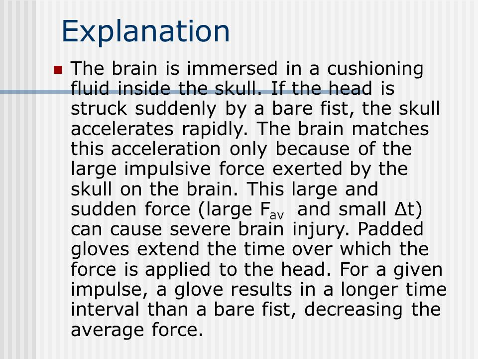 Explanation The brain is immersed in a cushioning fluid inside the skull. If the head is struck suddenly by a bare fist, the skull accelerates rapidly