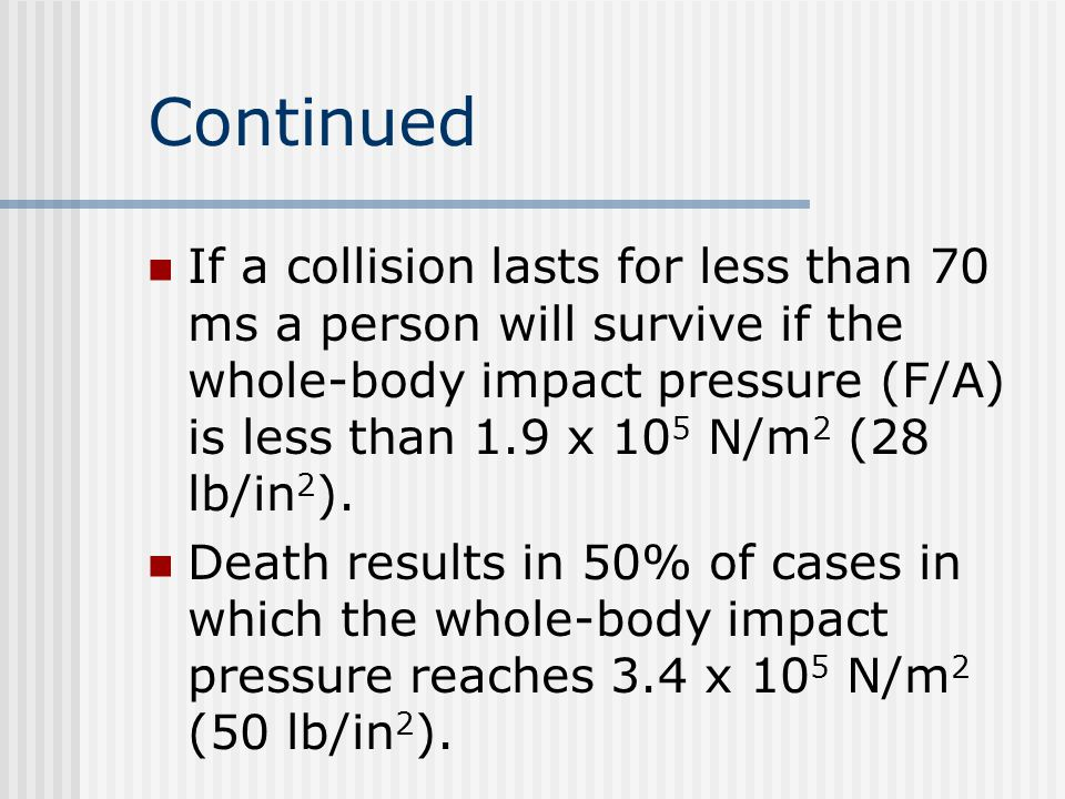 Continued If a collision lasts for less than 70 ms a person will survive if the whole-body impact pressure (F/A) is less than 1.9 x 10 5 N/m 2 (28 lb/
