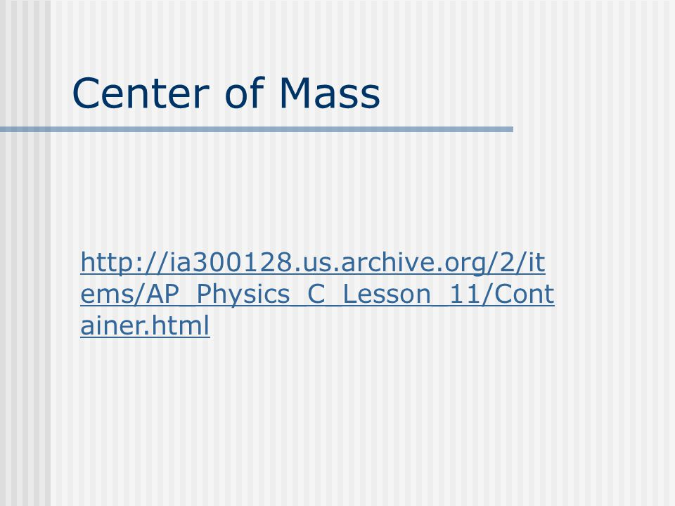 Center of Mass http://ia300128.us.archive.org/2/it ems/AP_Physics_C_Lesson_11/Cont ainer.html