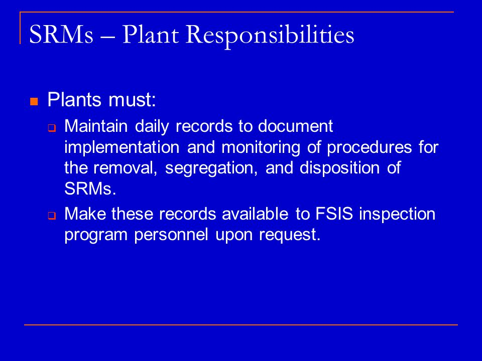 SRMs – Plant Responsibilities Plants must:  Maintain daily records to document implementation and monitoring of procedures for the removal, segregation, and disposition of SRMs.