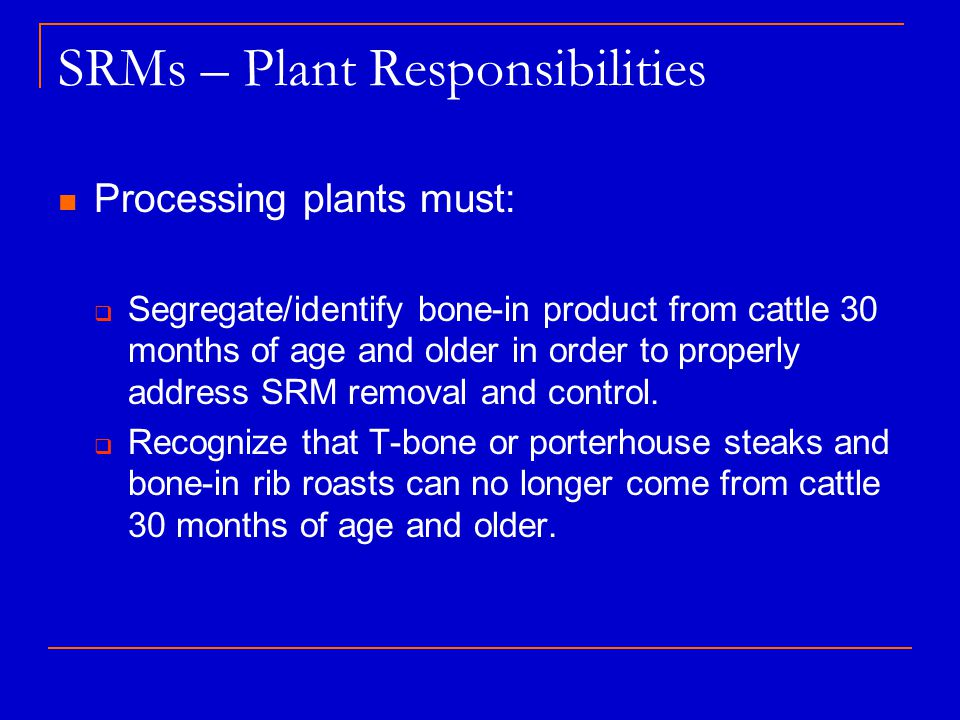 SRMs – Plant Responsibilities Processing plants must:  Segregate/identify bone-in product from cattle 30 months of age and older in order to properly address SRM removal and control.