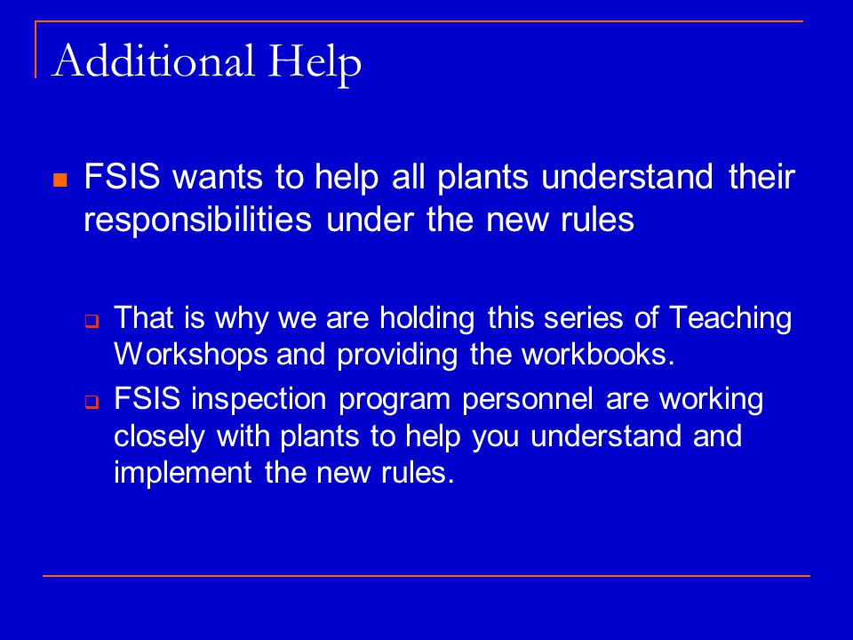 Additional Help FSIS wants to help all plants understand their responsibilities under the new rules  That is why we are holding this series of Teaching Workshops and providing the workbooks.