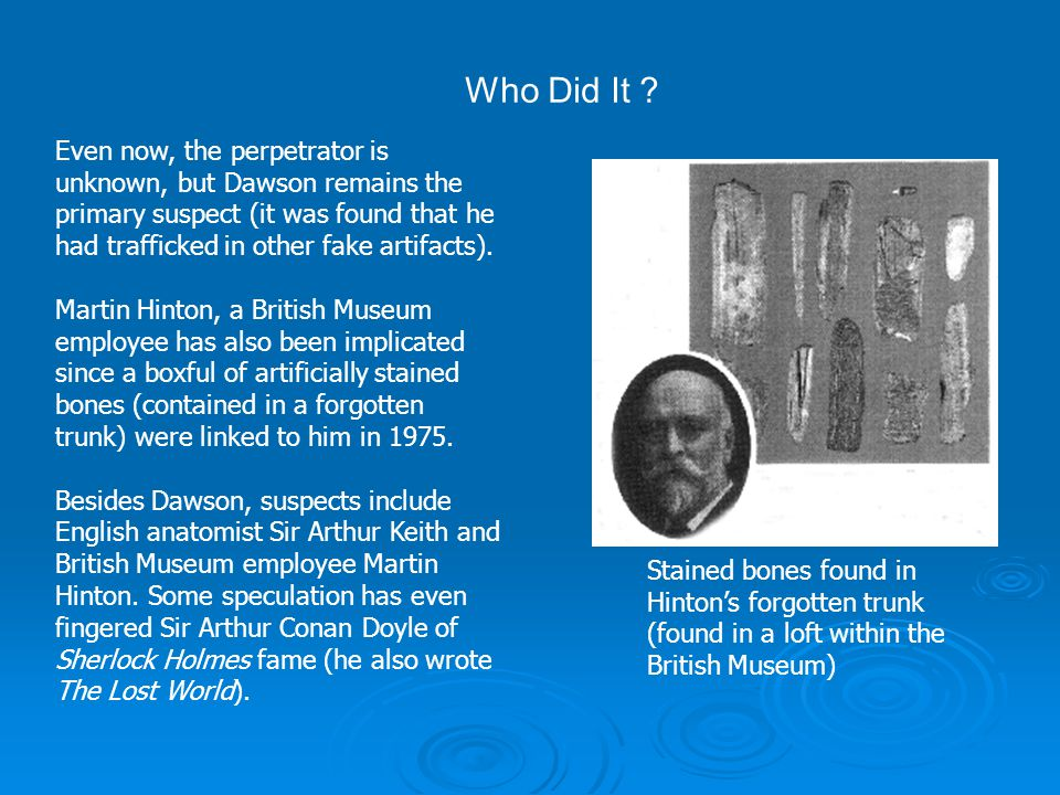 Even now, the perpetrator is unknown, but Dawson remains the primary suspect (it was found that he had trafficked in other fake artifacts). Martin Hin