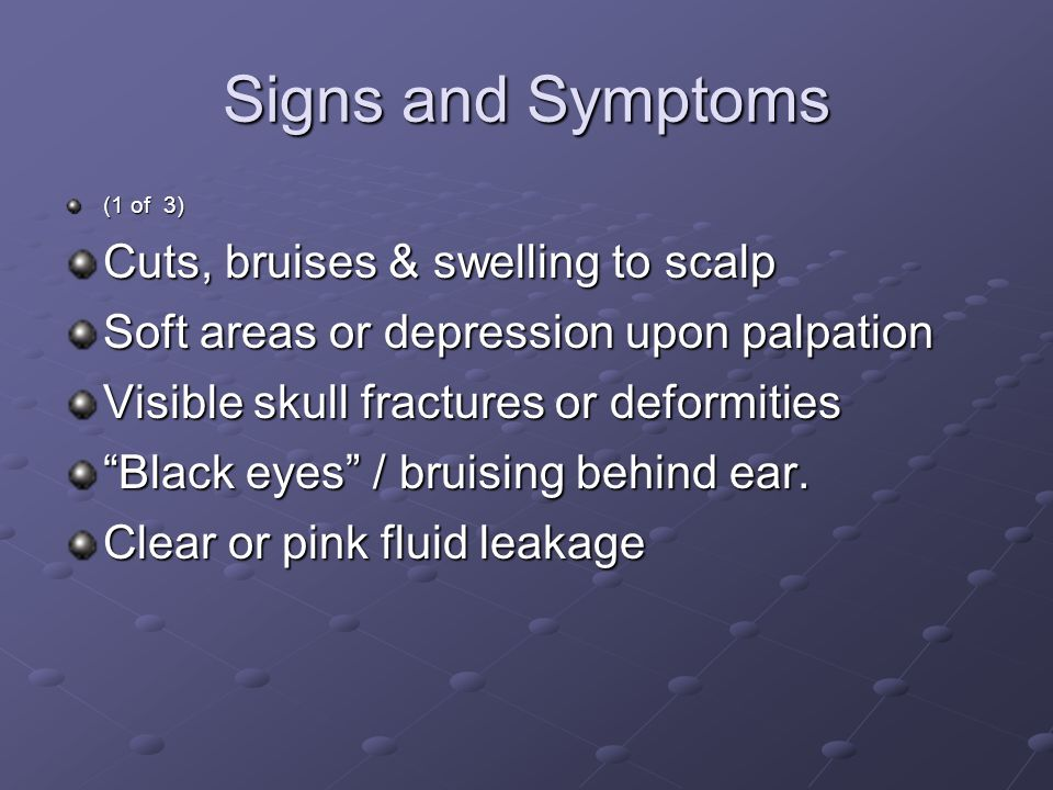 Signs and Symptoms (1 of 3) Cuts, bruises & swelling to scalp Soft areas or depression upon palpation Visible skull fractures or deformities Black eyes / bruising behind ear.