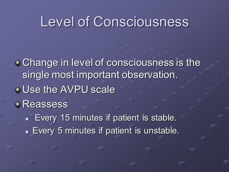 Level of Consciousness Change in level of consciousness is the single most important observation.