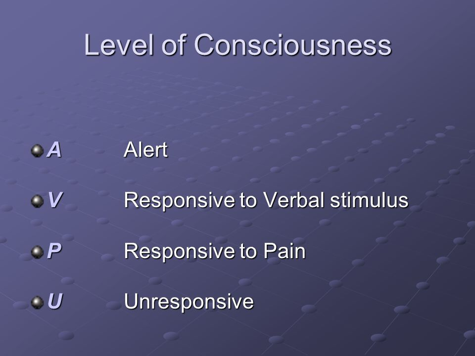 Level of Consciousness A Alert V Responsive to Verbal stimulus P Responsive to Pain U Unresponsive