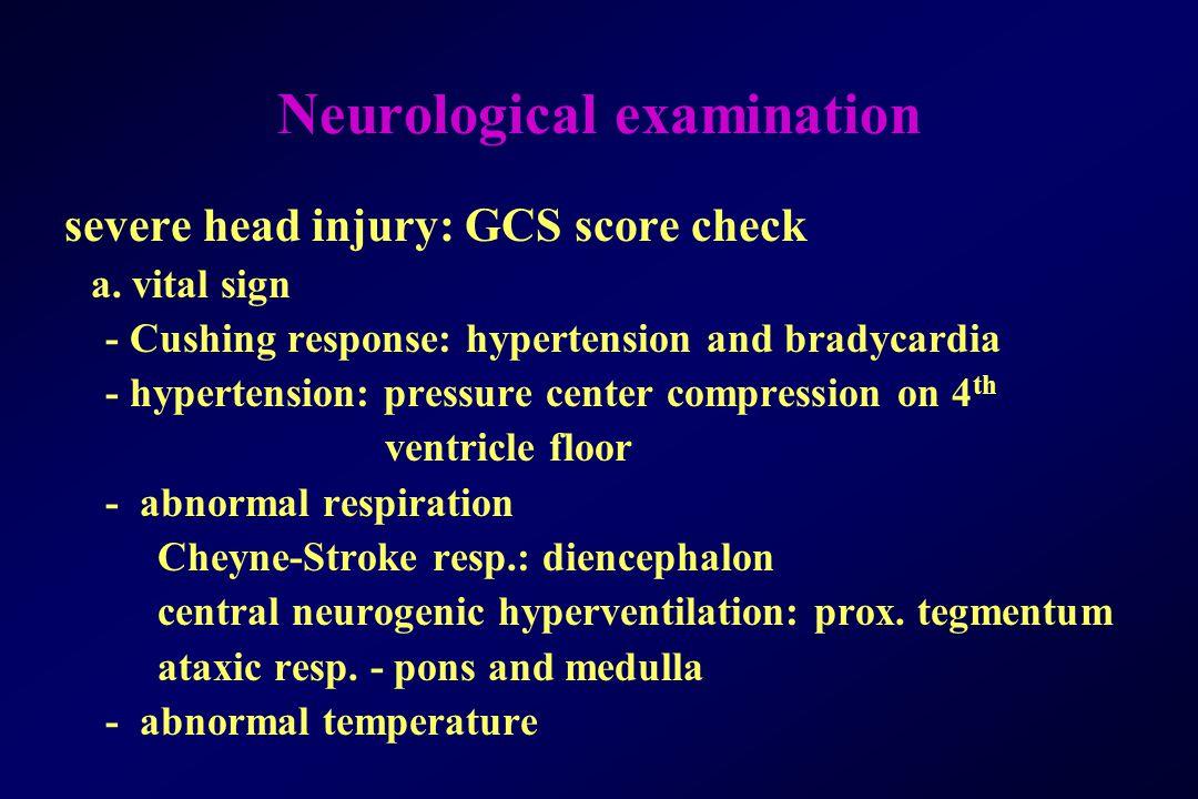Neurological examination severe head injury: GCS score check a. vital sign - Cushing response: hypertension and bradycardia - hypertension: pressure c