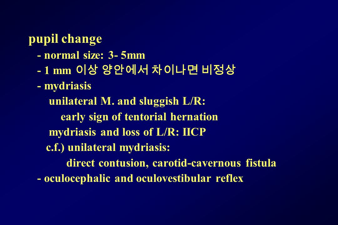 pupil change - normal size: 3- 5mm - 1 mm 이상 양안에서 차이나면 비정상 - mydriasis unilateral M. and sluggish L/R: early sign of tentorial hernation mydriasis and