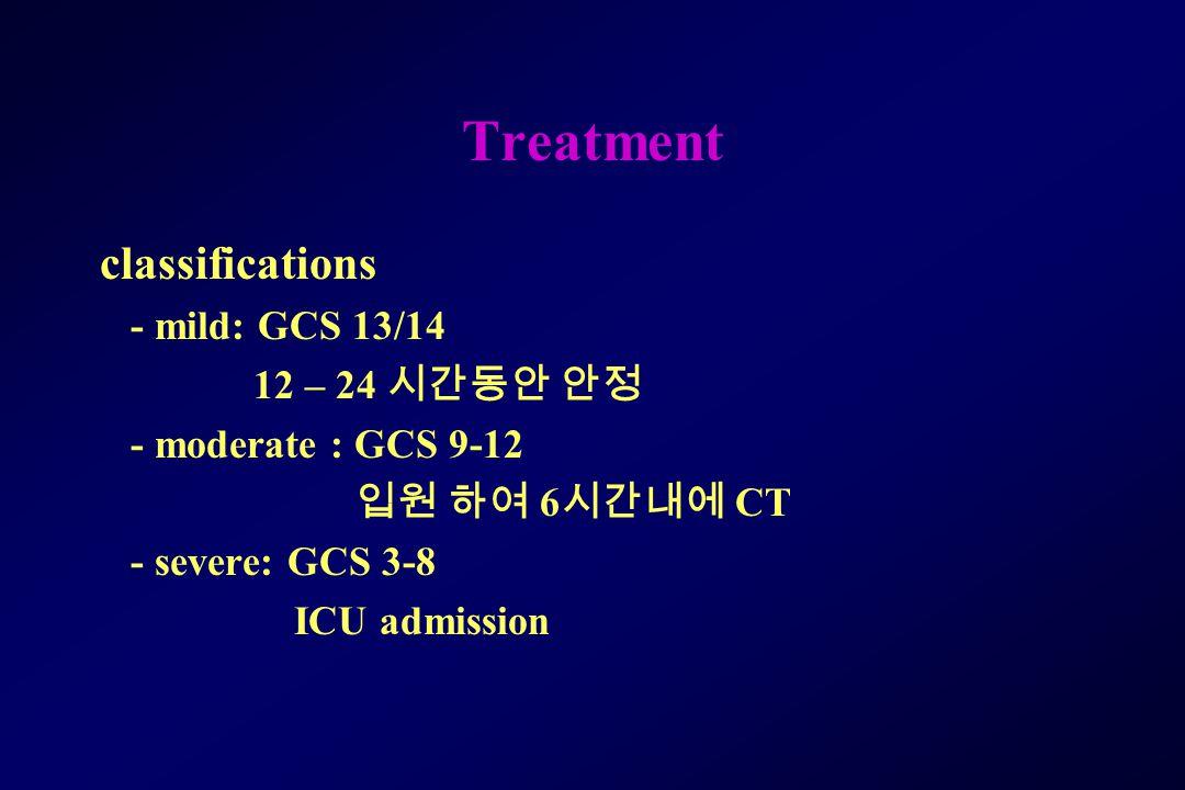 Treatment classifications - mild: GCS 13/14 12 – 24 시간동안 안정 - moderate : GCS 9-12 입원 하여 6 시간내에 CT - severe: GCS 3-8 ICU admission