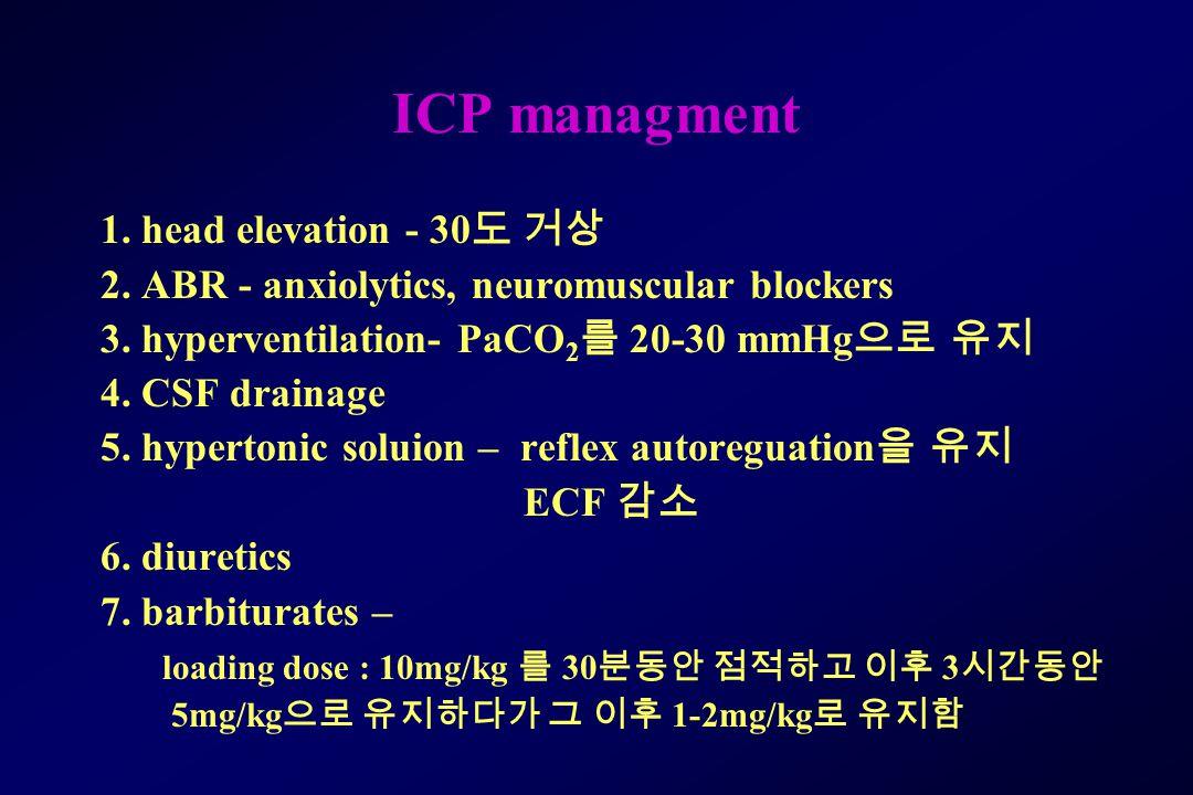 ICP managment 1. head elevation - 30 도 거상 2. ABR - anxiolytics, neuromuscular blockers 3. hyperventilation- PaCO 2 를 20-30 mmHg 으로 유지 4. CSF drainage