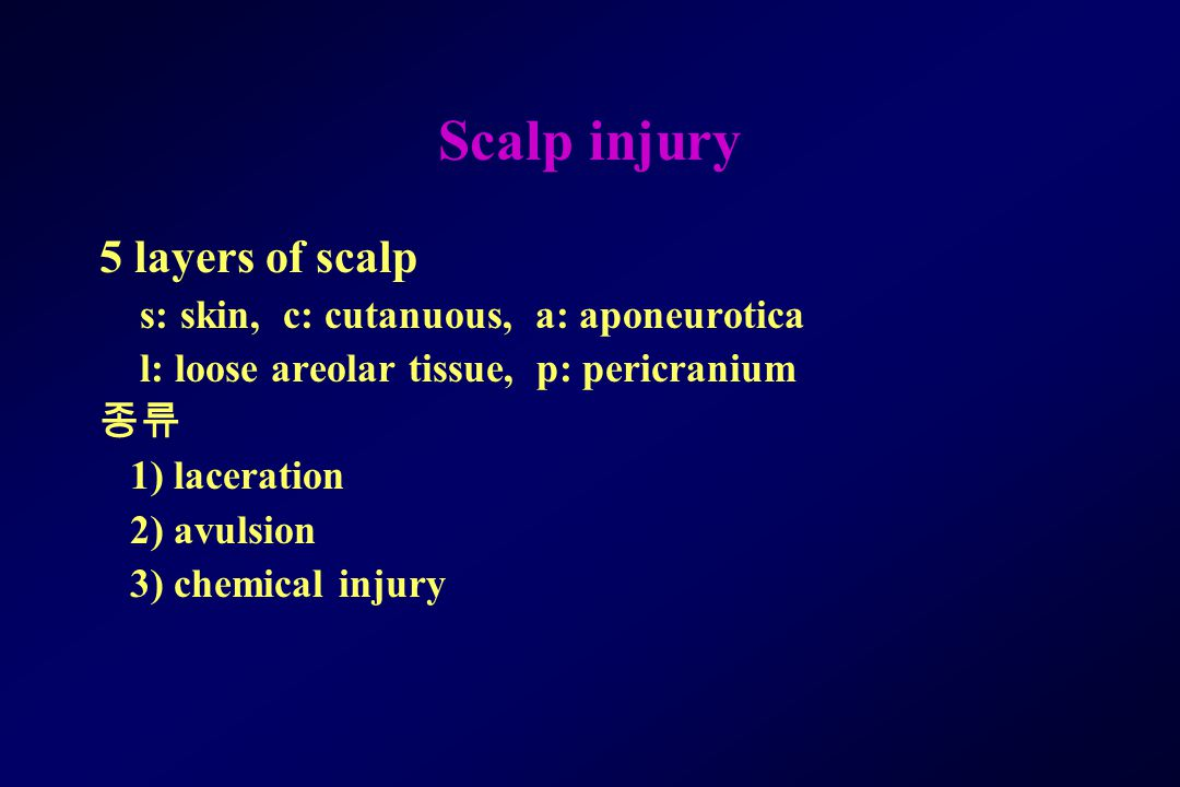 Scalp injury 5 layers of scalp s: skin, c: cutanuous, a: aponeurotica l: loose areolar tissue, p: pericranium 종류 1) laceration 2) avulsion 3) chemical injury
