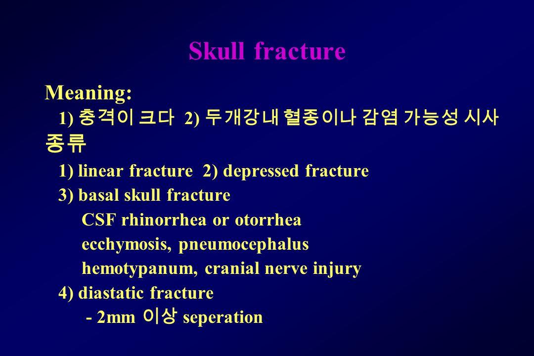 Skull fracture Meaning: 1) 충격이 크다 2) 두개강내 혈종이나 감염 가능성 시사 종류 1) linear fracture 2) depressed fracture 3) basal skull fracture CSF rhinorrhea or otorrhea ecchymosis, pneumocephalus hemotypanum, cranial nerve injury 4) diastatic fracture - 2mm 이상 seperation