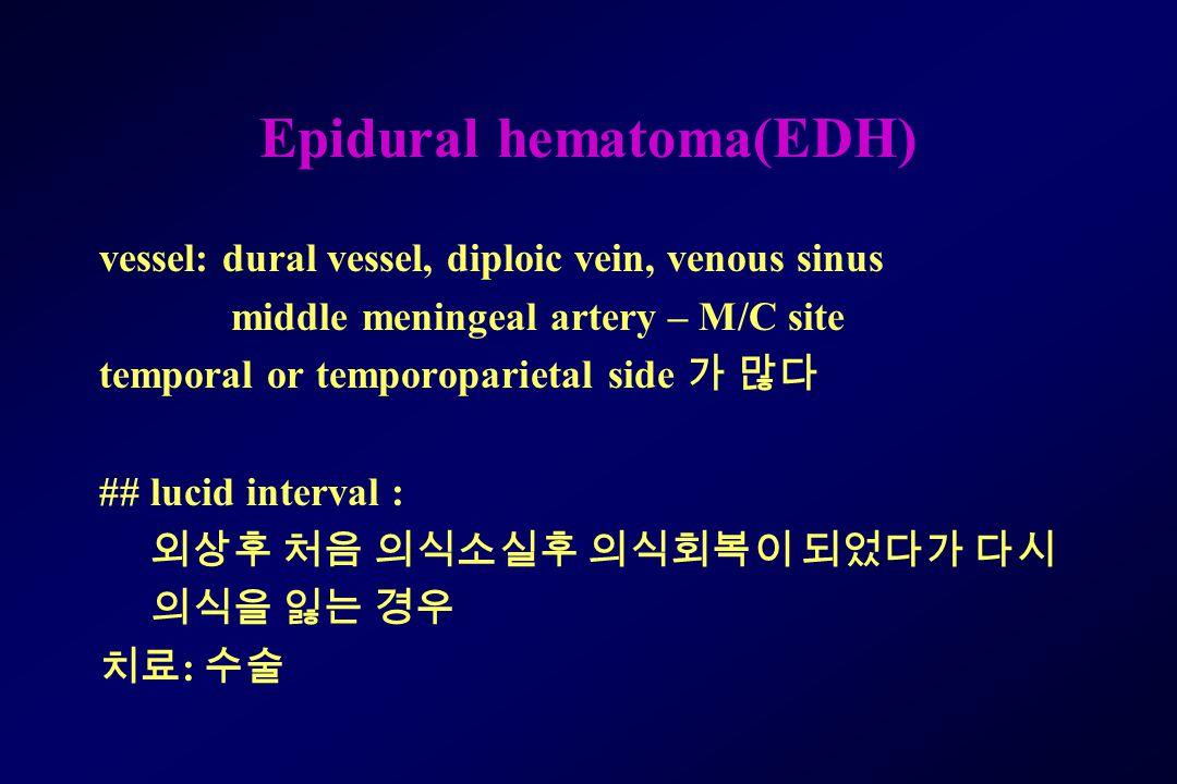 Epidural hematoma(EDH) vessel: dural vessel, diploic vein, venous sinus middle meningeal artery – M/C site temporal or temporoparietal side 가 많다 ## lucid interval : 외상후 처음 의식소실후 의식회복이 되었다가 다시 의식을 잃는 경우 치료 : 수술