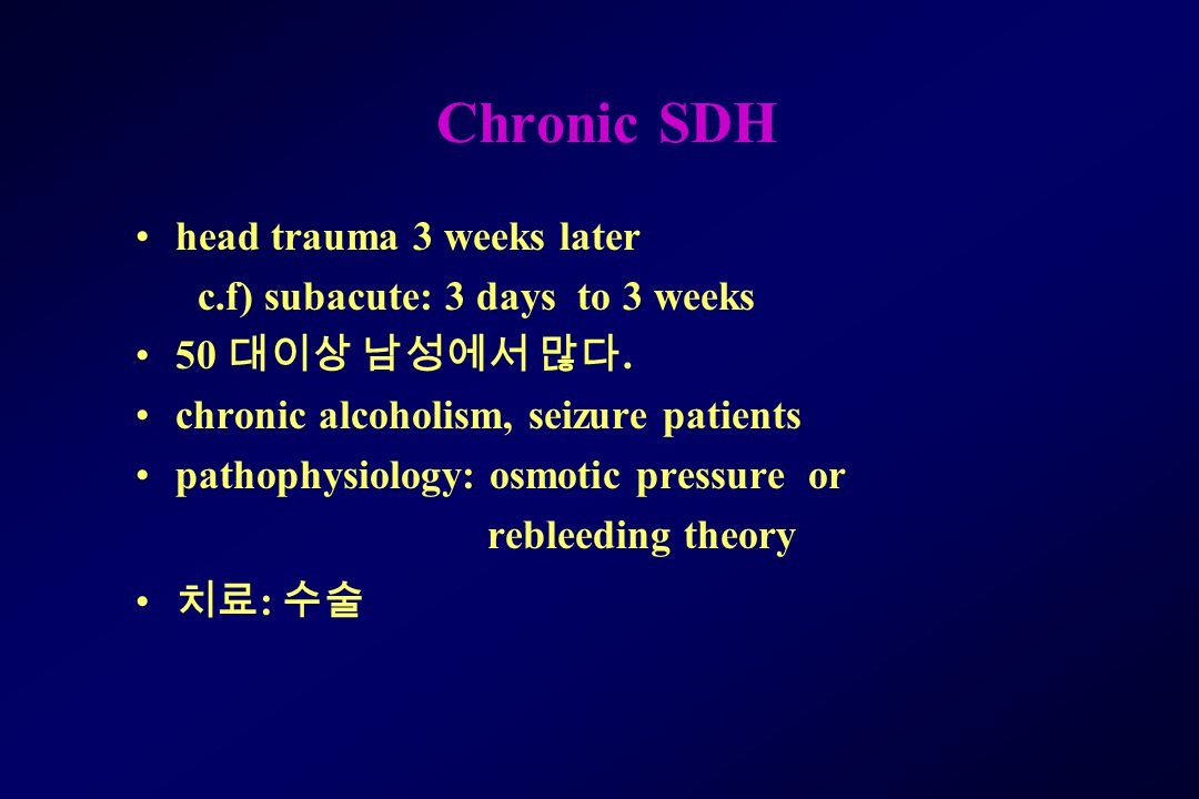 Chronic SDH head trauma 3 weeks later c.f) subacute: 3 days to 3 weeks 50 대이상 남성에서 많다. chronic alcoholism, seizure patients pathophysiology: osmotic p