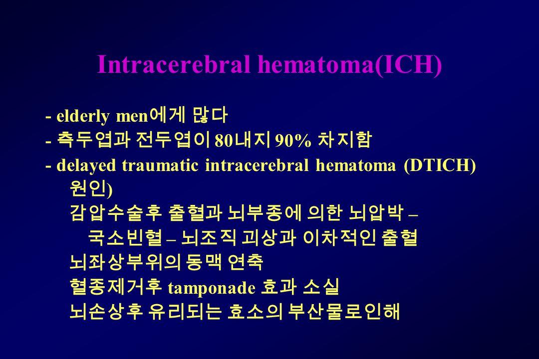 Intracerebral hematoma(ICH) - elderly men 에게 많다 - 측두엽과 전두엽이 80 내지 90% 차지함 - delayed traumatic intracerebral hematoma (DTICH) 원인 ) 감압수술후 출혈과 뇌부종에 의한 뇌압