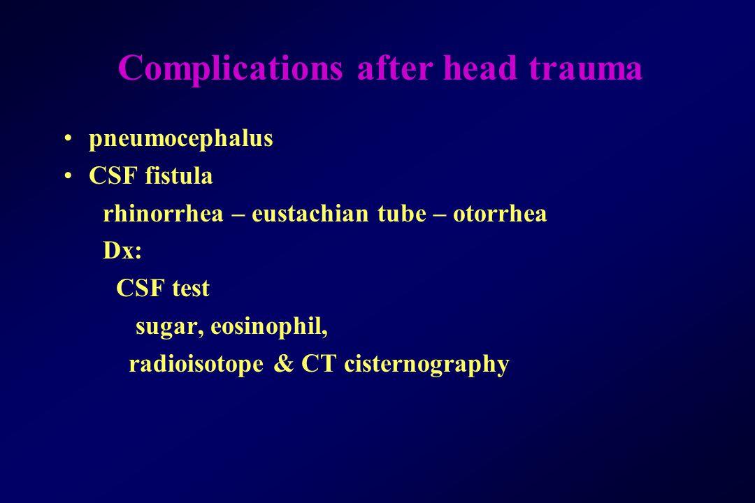 Complications after head trauma pneumocephalus CSF fistula rhinorrhea – eustachian tube – otorrhea Dx: CSF test sugar, eosinophil, radioisotope & CT c