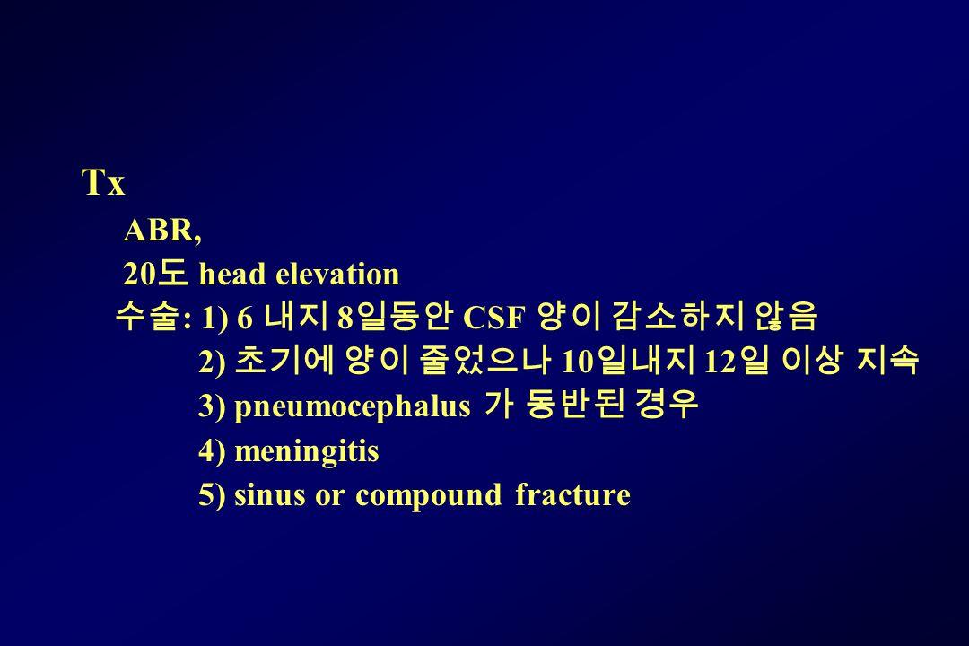 Tx ABR, 20 도 head elevation 수술 : 1) 6 내지 8 일동안 CSF 양이 감소하지 않음 2) 초기에 양이 줄었으나 10 일내지 12 일 이상 지속 3) pneumocephalus 가 동반된 경우 4) meningitis 5) sinus or compound fracture