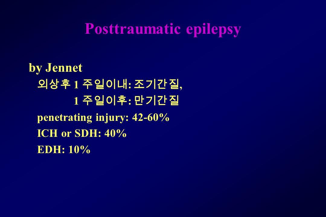 Posttraumatic epilepsy by Jennet 외상후 1 주일이내 : 조기간질, 1 주일이후 : 만기간질 penetrating injury: 42-60% ICH or SDH: 40% EDH: 10%