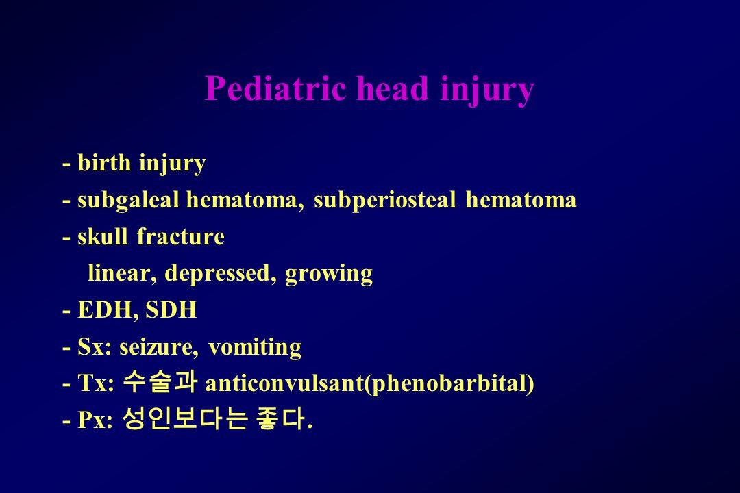 Pediatric head injury - birth injury - subgaleal hematoma, subperiosteal hematoma - skull fracture linear, depressed, growing - EDH, SDH - Sx: seizure, vomiting - Tx: 수술과 anticonvulsant(phenobarbital) - Px: 성인보다는 좋다.