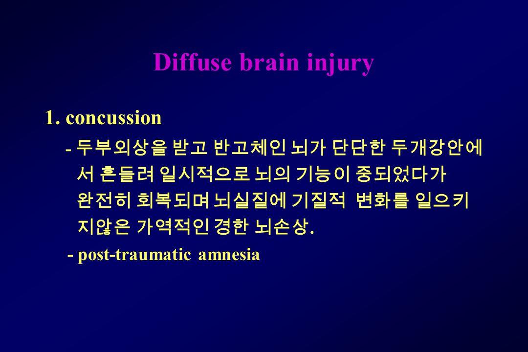 Diffuse brain injury 1. concussion - 두부외상을 받고 반고체인 뇌가 단단한 두개강안에 서 흔들려 일시적으로 뇌의 기능이 중되었다가 완전히 회복되며 뇌실질에 기질적 변화를 일으키 지않은 가역적인 경한 뇌손상. - post-traumatic a