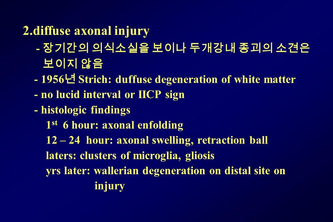 2.diffuse axonal injury - 장기간의 의식소실을 보이나 두개강내 종괴의 소견은 보이지 않음 - 1956 년 Strich: duffuse degeneration of white matter - no lucid interval or IICP sign -