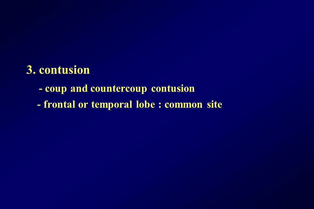 3. contusion - coup and countercoup contusion - frontal or temporal lobe : common site