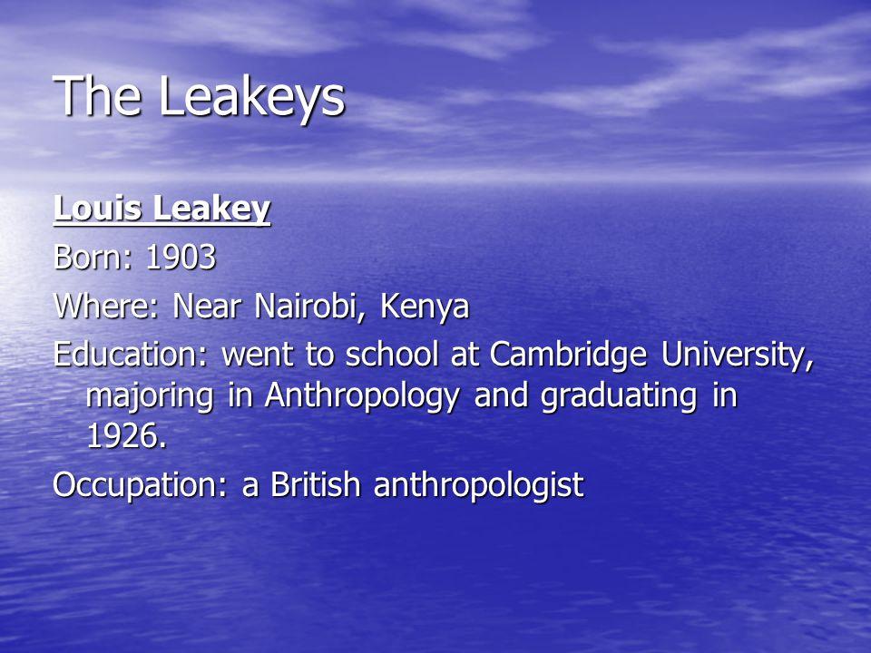 The Leakeys Louis Leakey Born: 1903 Where: Near Nairobi, Kenya Education: went to school at Cambridge University, majoring in Anthropology and graduat