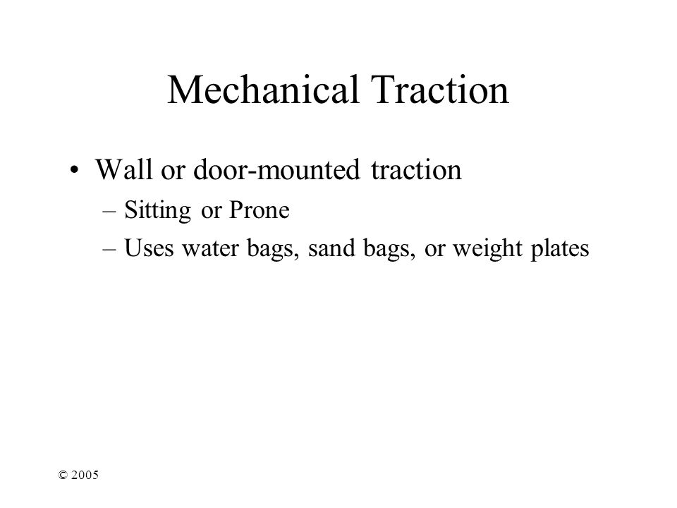 © 2005 Mechanical Traction Wall or door-mounted traction –Sitting or Prone –Uses water bags, sand bags, or weight plates