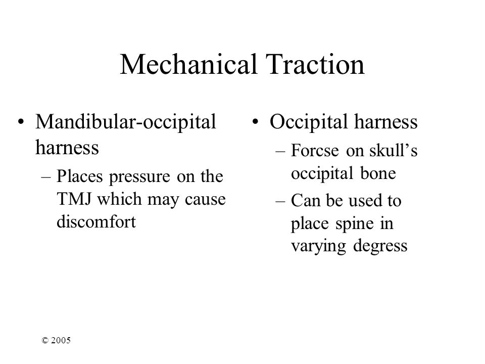 © 2005 Mechanical Traction Mandibular-occipital harness –Places pressure on the TMJ which may cause discomfort Occipital harness –Forcse on skull's occipital bone –Can be used to place spine in varying degress