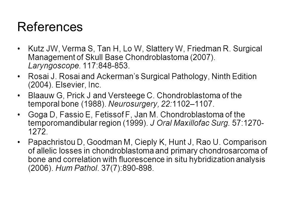 References Kutz JW, Verma S, Tan H, Lo W, Slattery W, Friedman R. Surgical Management of Skull Base Chondroblastoma (2007). Laryngoscope. 117:848-853.