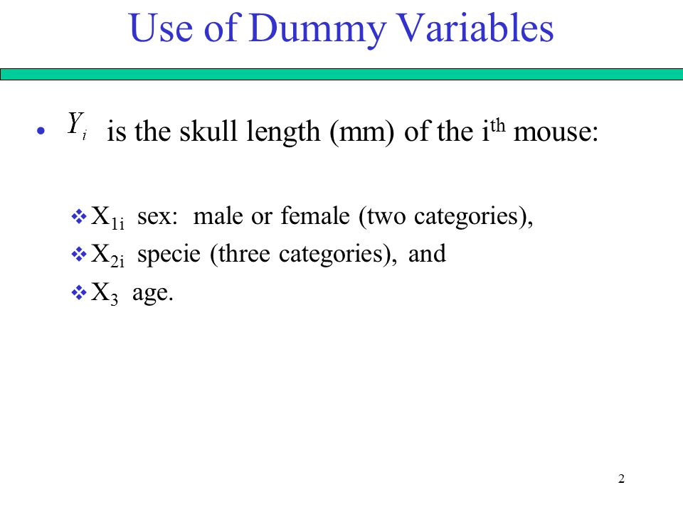 2 Use of Dummy Variables is the skull length (mm) of the i th mouse:  X 1i sex: male or female (two categories),  X 2i specie (three categories), and  X 3 age.