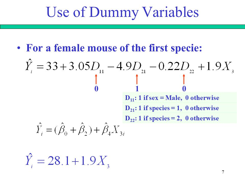 7 Use of Dummy Variables For a female mouse of the first specie: 010 D 11 : 1 if sex = Male, 0 otherwise D 21 : 1 if species = 1, 0 otherwise D 22 : 1 if species = 2, 0 otherwise