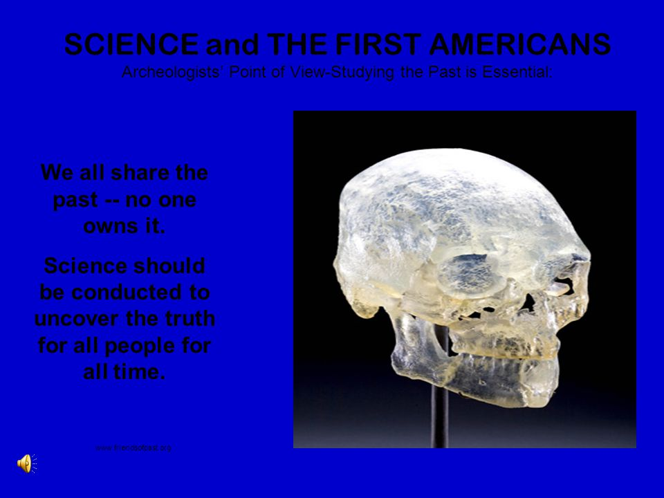 SCIENCE and THE FIRST AMERICANS Archeologists' Point of View-Studying the Past is Essential: We all share the past -- no one owns it. Science should b