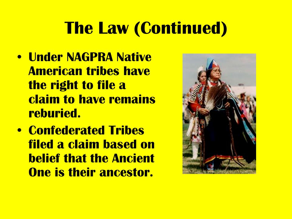 The Law (Continued) Under NAGPRA Native American tribes have the right to file a claim to have remains reburied. Confederated Tribes filed a claim bas