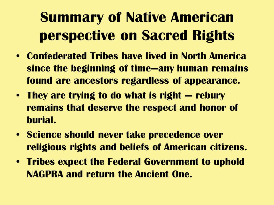 Summary of Native American perspective on Sacred Rights Confederated Tribes have lived in North America since the beginning of time—any human remains found are ancestors regardless of appearance.