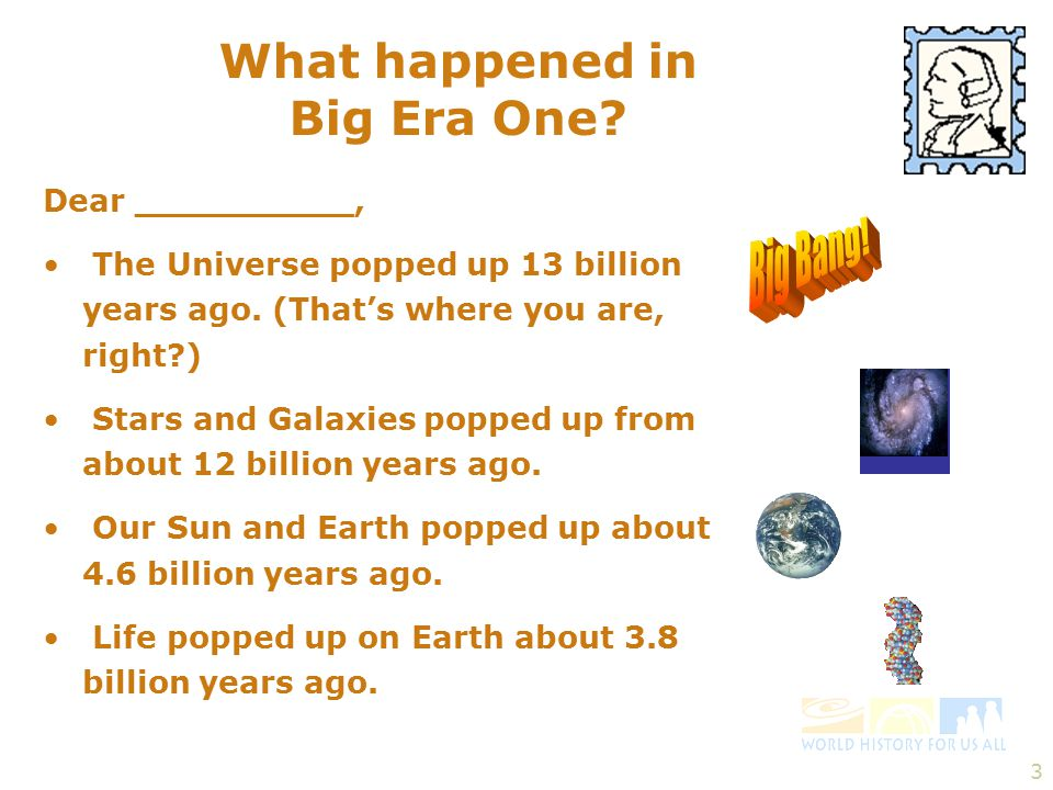3 What happened in Big Era One.Dear __________, The Universe popped up 13 billion years ago.