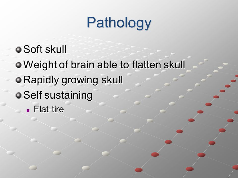 Pathology Soft skull Weight of brain able to flatten skull Rapidly growing skull Self sustaining Flat tire Flat tire