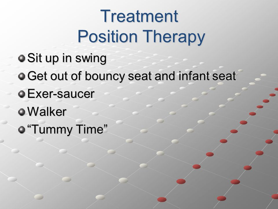 Treatment Position Therapy Sit up in swing Get out of bouncy seat and infant seat Exer-saucerWalker Tummy Time