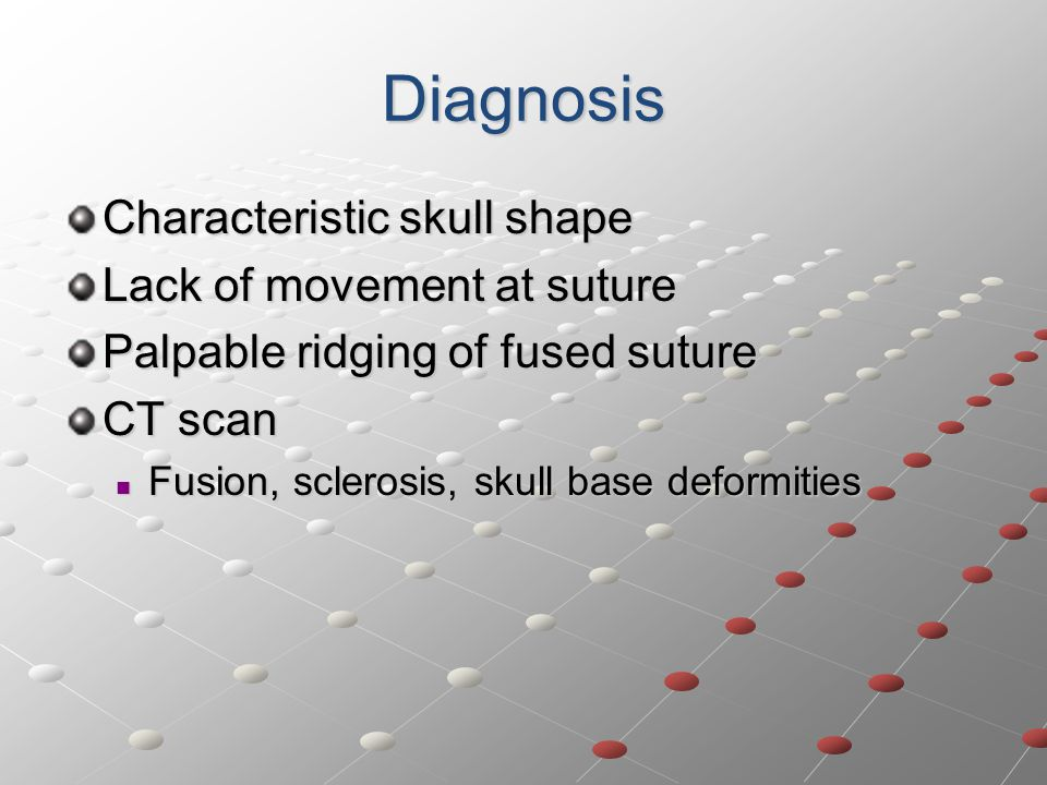 Diagnosis Characteristic skull shape Lack of movement at suture Palpable ridging of fused suture CT scan Fusion, sclerosis, skull base deformities Fusion, sclerosis, skull base deformities