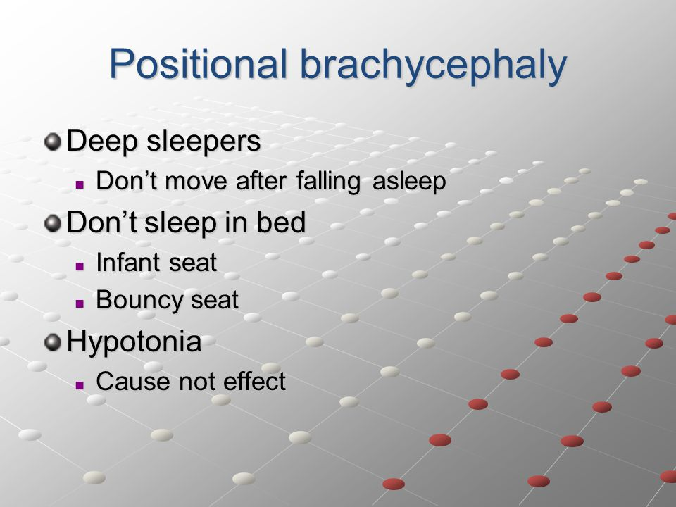 Positional brachycephaly Deep sleepers Don't move after falling asleep Don't move after falling asleep Don't sleep in bed Infant seat Infant seat Bouncy seat Bouncy seatHypotonia Cause not effect Cause not effect