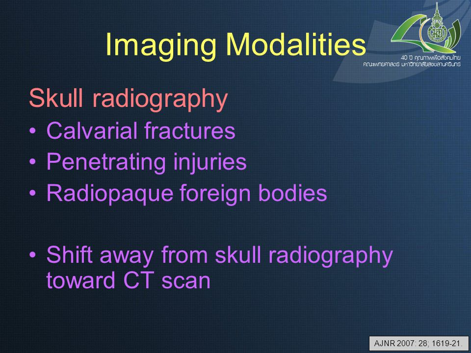 Imaging Modalities Skull radiography Calvarial fractures Penetrating injuries Radiopaque foreign bodies Shift away from skull radiography toward CT sc