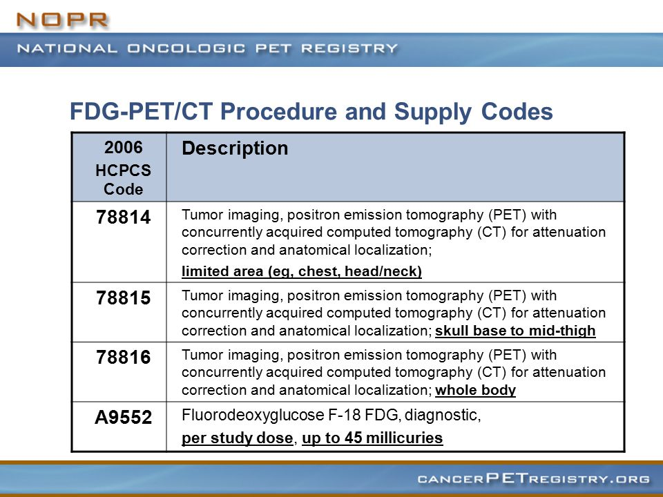 FDG-PET/CT Procedure and Supply Codes 2006 HCPCS Code Description 78814 Tumor imaging, positron emission tomography (PET) with concurrently acquired computed tomography (CT) for attenuation correction and anatomical localization; limited area (eg, chest, head/neck) 78815 Tumor imaging, positron emission tomography (PET) with concurrently acquired computed tomography (CT) for attenuation correction and anatomical localization; skull base to mid-thigh 78816 Tumor imaging, positron emission tomography (PET) with concurrently acquired computed tomography (CT) for attenuation correction and anatomical localization; whole body A9552 Fluorodeoxyglucose F-18 FDG, diagnostic, per study dose, up to 45 millicuries