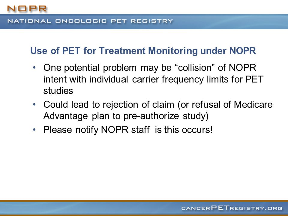 Use of PET for Treatment Monitoring under NOPR One potential problem may be collision of NOPR intent with individual carrier frequency limits for PET studies Could lead to rejection of claim (or refusal of Medicare Advantage plan to pre-authorize study) Please notify NOPR staff is this occurs!