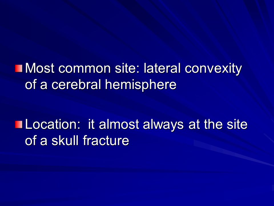 Most common site: lateral convexity of a cerebral hemisphere Location: it almost always at the site of a skull fracture