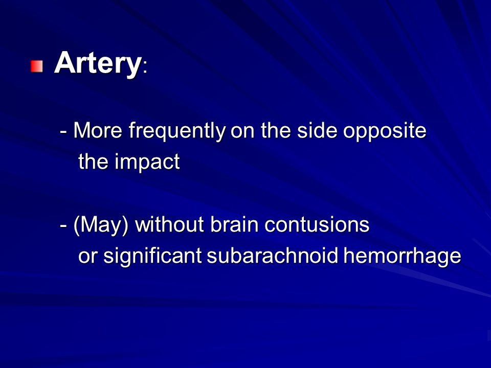 Artery : Artery : - More frequently on the side opposite - More frequently on the side opposite the impact the impact - (May) without brain contusions