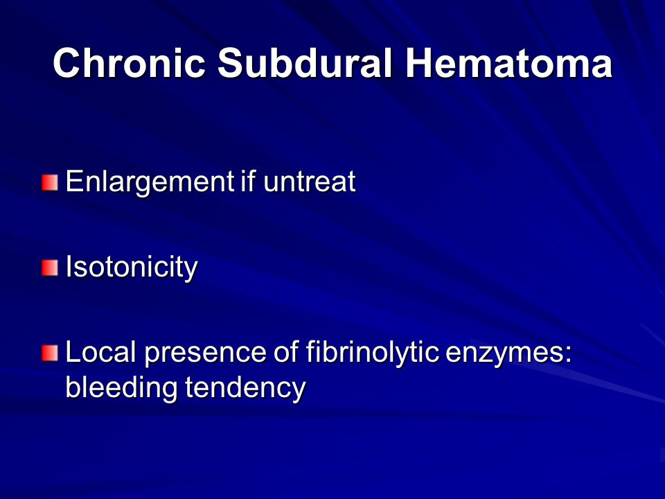 Chronic Subdural Hematoma Enlargement if untreat Isotonicity Local presence of fibrinolytic enzymes: bleeding tendency