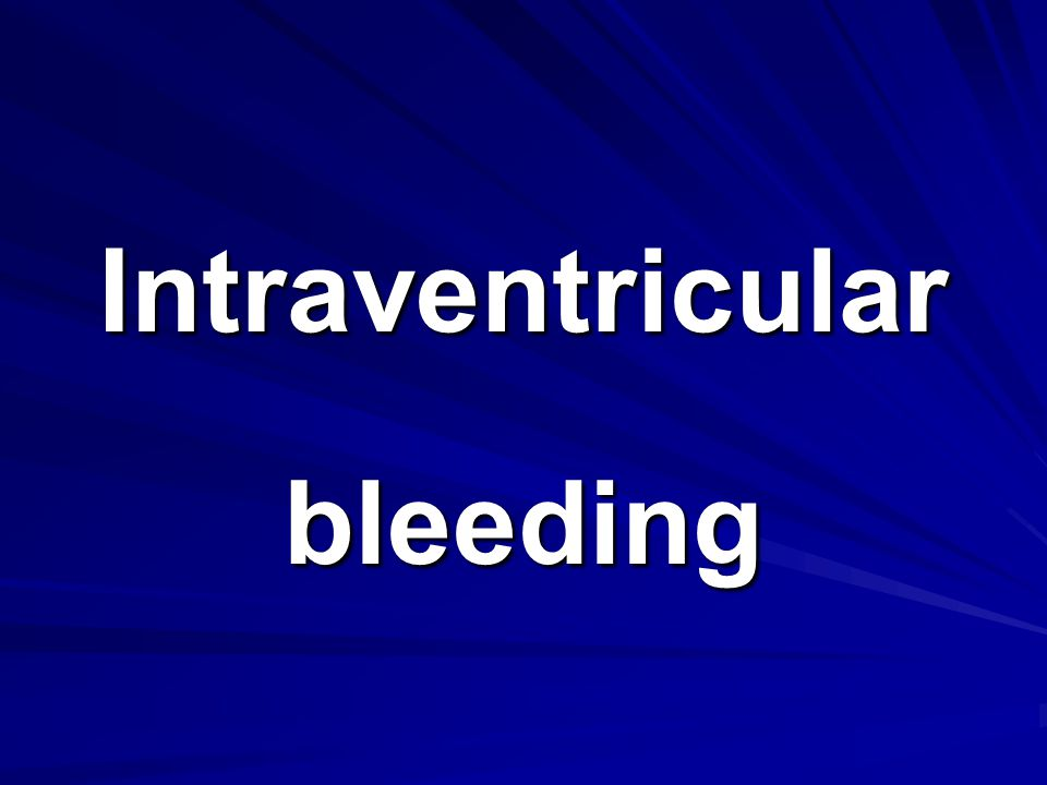Intraventricular bleeding
